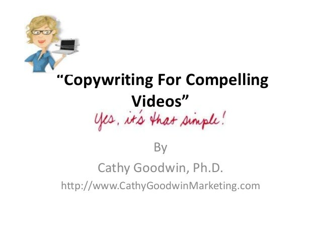 """Copywriting For CompellingVideos""ByCathy Goodwin, Ph.D.http://www.CathyGoodwinMarketing.com"