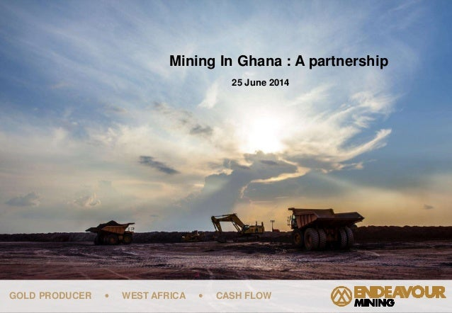 GOLD PRODUCER  WEST AFRICA  CASH FLOW Mining In Ghana : A partnership 25 June 2014