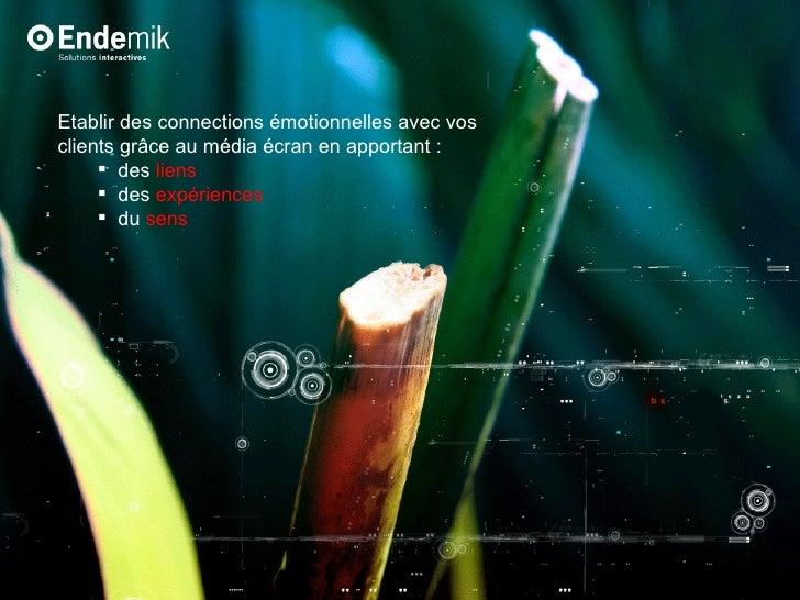 <ul><li>Etablir des connections émotionnelles avec vos clients grâce au média écran en apportant :  </li></ul><ul><ul><li>...