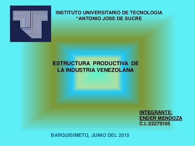"INSTITUTO UNIVERSITARIO DE TECNOLOGIA ""ANTONIO JOSE DE SUCRE ESTRUCTURA PRODUCTIVA DE LA INDUSTRIA VENEZOLANA INTEGRANTE: ..."