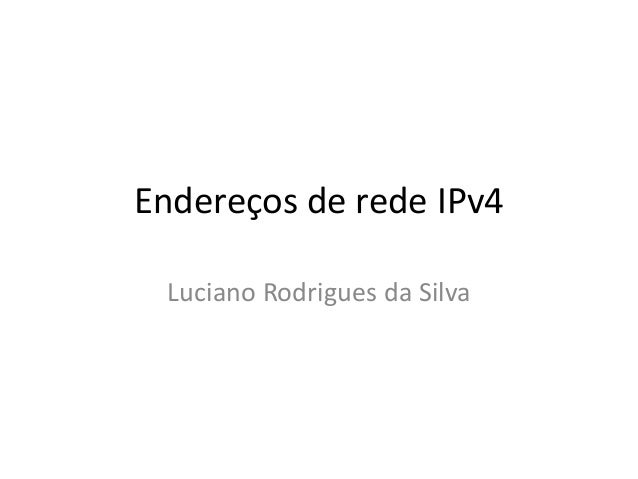 Endereços de rede IPv4Luciano Rodrigues da Silva