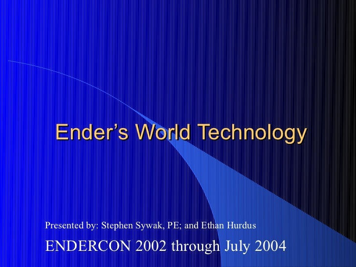Ender's World TechnologyPresented by: Stephen Sywak, PE; and Ethan HurdusENDERCON 2002 through July 2004
