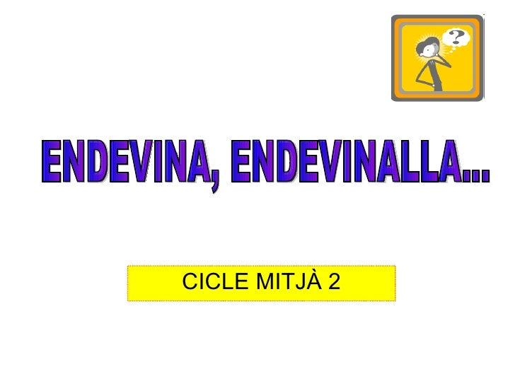 CICLE MITJÀ 2 ENDEVINA, ENDEVINALLA...