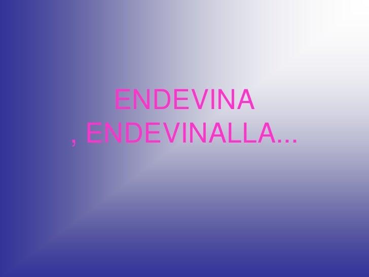 ENDEVINA, ENDEVINALLA...