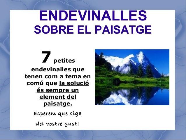 ENDEVINALLES  SOBRE EL PAISATGE    7    petites  endevinalles quetenen com a tema en comú que la solució   és sempre un   ...