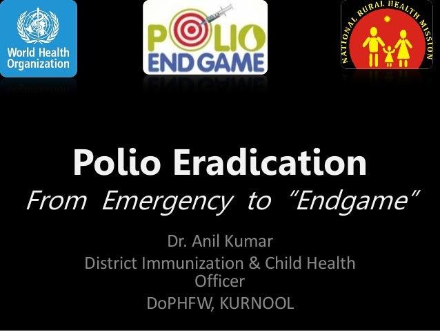 "Polio Eradication  From Emergency to ""Endgame"" Dr. Anil Kumar District Immunization & Child Health Officer DoPHFW, KURNOOL"