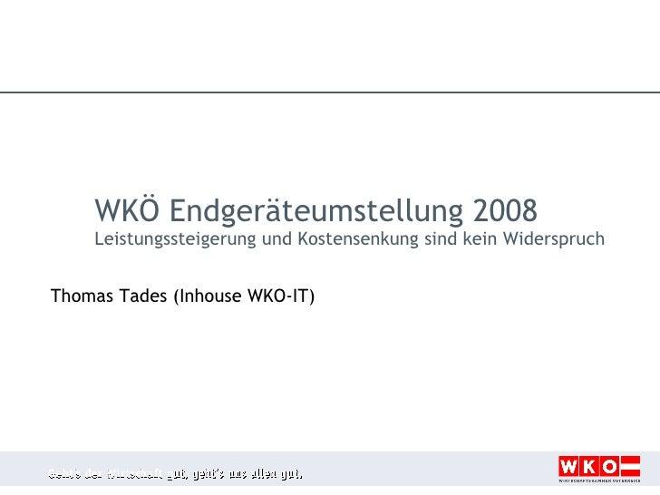 Thomas Tades (Inhouse WKO-IT) WKÖ Endgeräteumstellung 2008 Leistungssteigerung und Kostensenkung sind kein Widerspruch