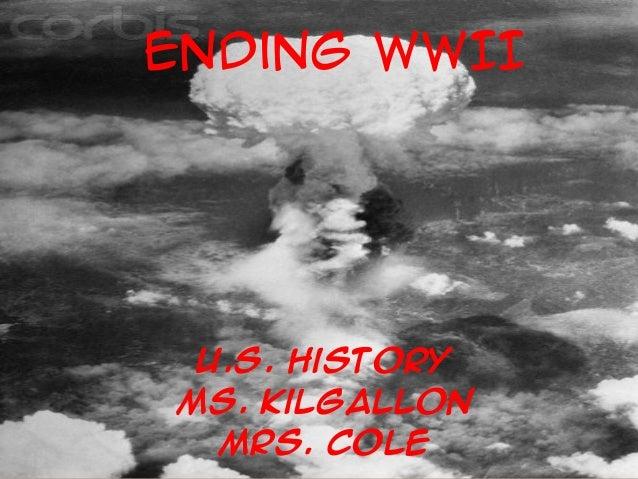 Ending WWII U.S. History Ms. Kilgallon Mrs. Cole