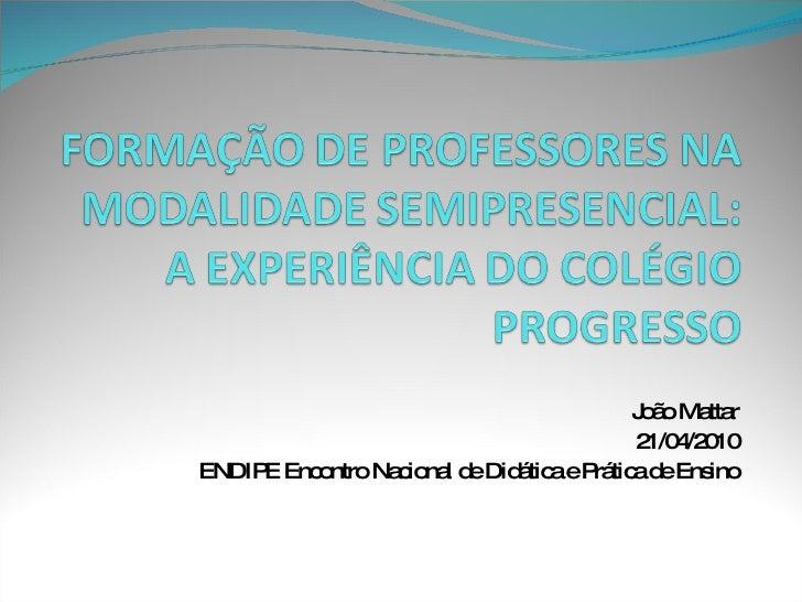 FORMAÇÃO DE PROFESSORES NA MODALIDADE SEMIPRESENCIAL: A EXPERIÊNCIA DO COLÉGIO PROGRESSO<br />João Mattar<br />21/04/2010<...