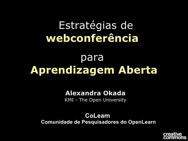 Estratégias de   webconferência  para   Aprendizagem Aberta Alexandra Okada KMI - The Open University CoLearn  Comunidad...