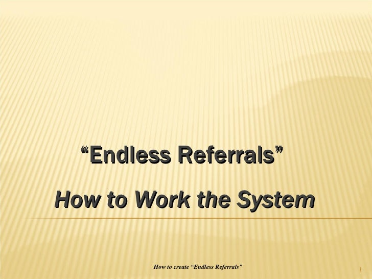 """How to create """"Endless Referrals"""" """" Endless Referrals""""  How to Work the System"""