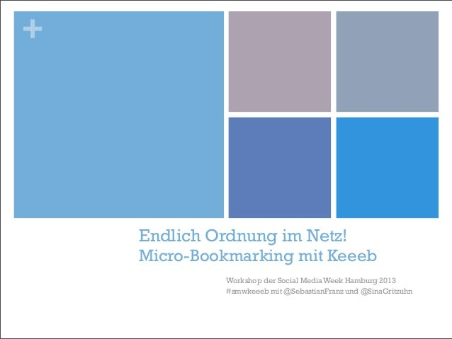 +    Endlich Ordnung im Netz!    Micro-Bookmarking mit Keeeb             Workshop der Social Media Week Hamburg 2013      ...