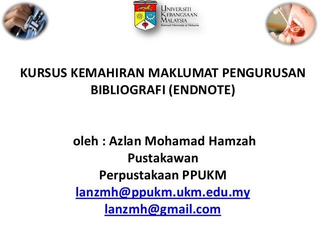 KURSUS KEMAHIRAN MAKLUMAT PENGURUSAN BIBLIOGRAFI (ENDNOTE)  oleh : Azlan Mohamad Hamzah Pustakawan Perpustakaan PPUKM lanz...