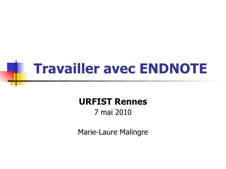 Travailler avec  ENDNOTE URFIST Rennes 7 mai 2010 Marie-Laure Malingre