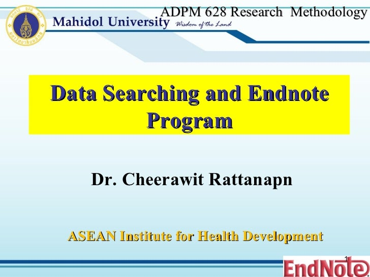 ADPM 628  Research  Methodology Data Searching and Endnote Program Dr. Cheerawit Rattanapn ASEAN Institute for Health Deve...