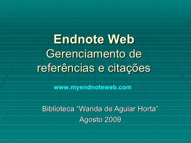 """Endnote Web Gerenciamento de referências e citações Biblioteca """"Wanda de Aguiar Horta"""" Agosto 2009 www.myendnoteweb.com"""