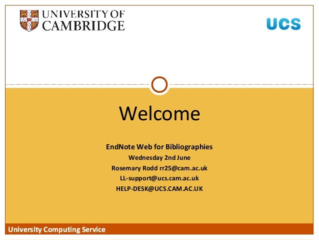 University Computing Service EndNote Web for Bibliographies Wednesday 2nd June Rosemary Rodd rr25@cam.ac.uk LL-support@ucs...