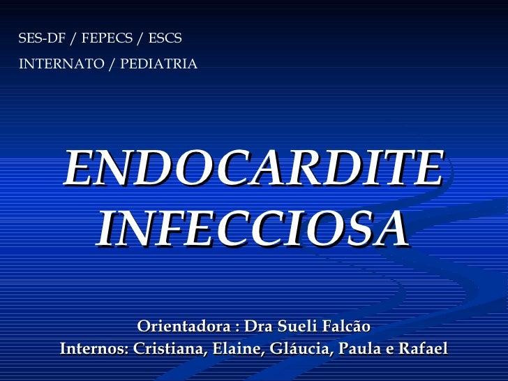 ENDOCARDITE INFECCIOSA Orientadora : Dra Sueli Falcão Internos: Cristiana, Elaine, Gláucia, Paula e Rafael SES-DF / FEPECS...
