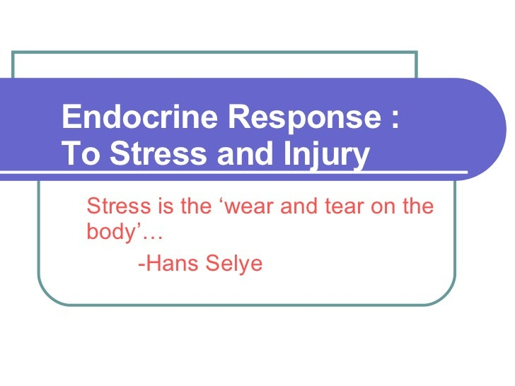 Endocrine Response : To Stress and Injury Stress is the 'wear and tear on the body'… -Hans Selye