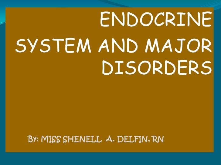 ENDOCRINE<br />SYSTEM AND MAJOR DISORDERS<br />By: MISS SHENELL  A. DELFIN, RN<br />