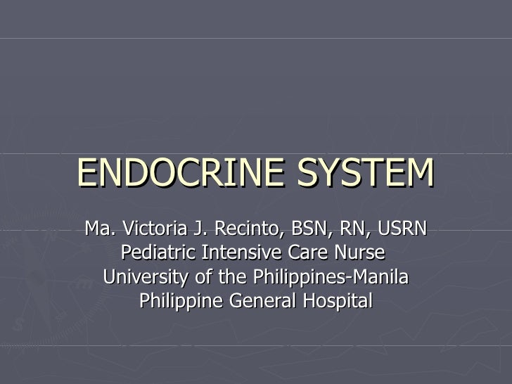 ENDOCRINE SYSTEM Ma. Victoria J. Recinto, BSN, RN, USRN Pediatric Intensive Care Nurse  University of the Philippines-Mani...