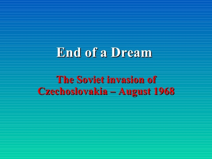 End of a Dream The Soviet invasion of Czechoslovakia – August 1968