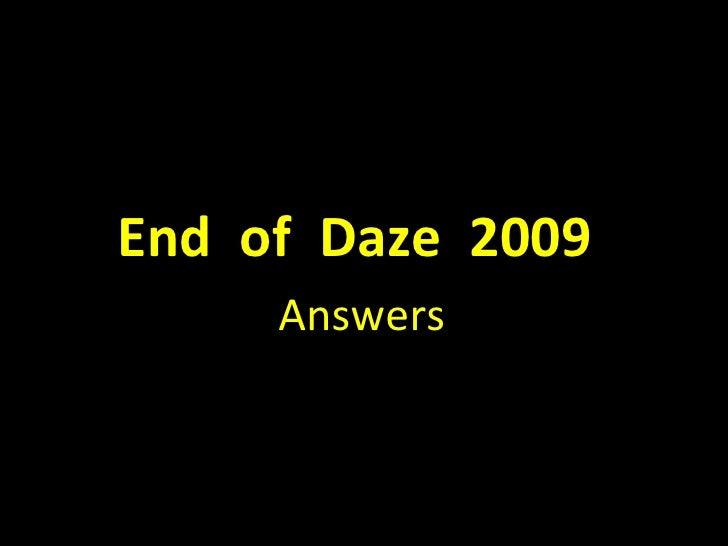<ul><li>End  of  Daze  2009  </li></ul><ul><li>Answers </li></ul>