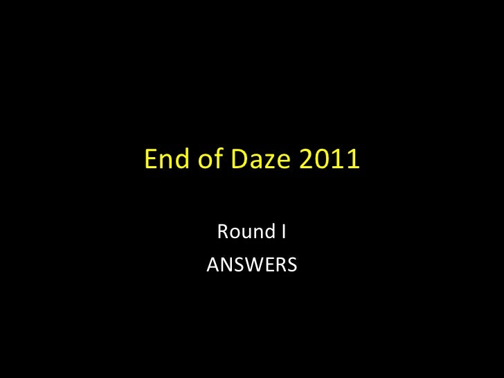 End of Daze 2011 - Round I - Answers