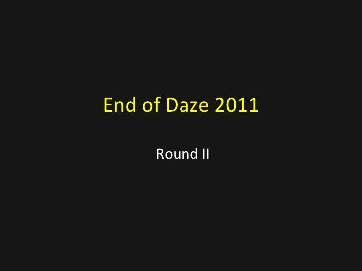 End of Daze 2011 Round II