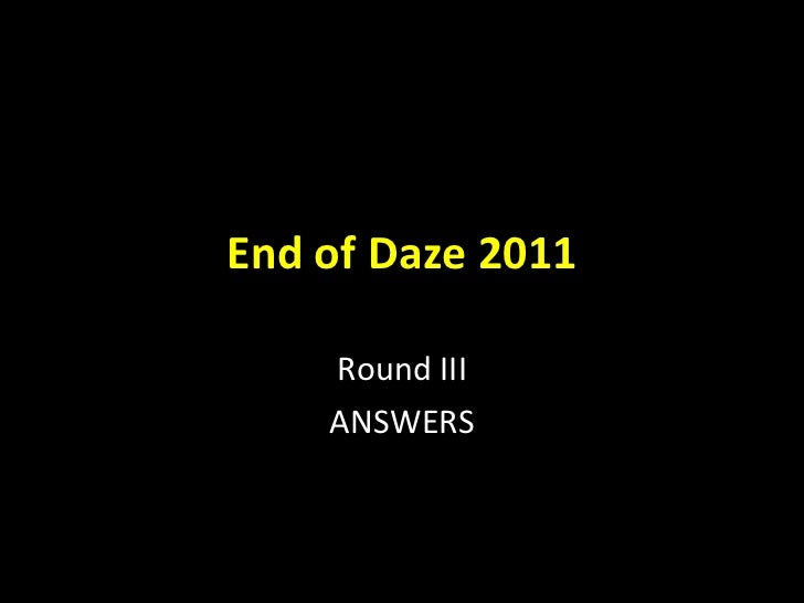 End of Daze 2011 Round III ANSWERS