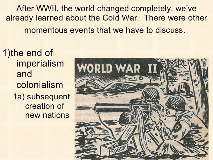 After WWII, the world changed completely, we've already learned about the Cold War.  There were other momentous events tha...
