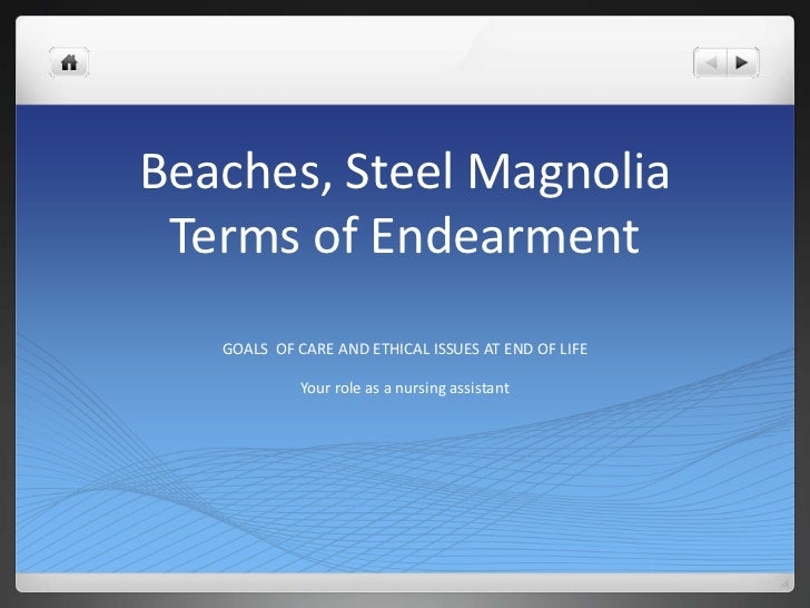 Beaches, Steel MagnoliaTerms of Endearment<br />GOALS  OF CARE AND ETHICAL ISSUES AT END OF LIFE<br />Your role as a nursi...