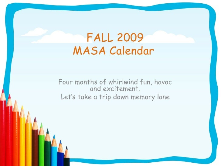FALL 2009 MASA Calendar  Four months of whirlwind fun, havoc and excitement. Let's take a trip down memory lane