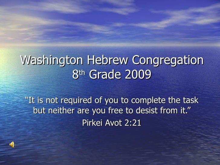 """Washington Hebrew Congregation 8 th  Grade 2009 """" It is not required of you to complete the task but neither are you free ..."""