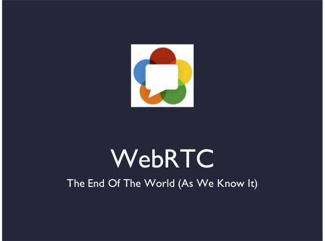 WebRTCThe End Of The World (As We Know It)