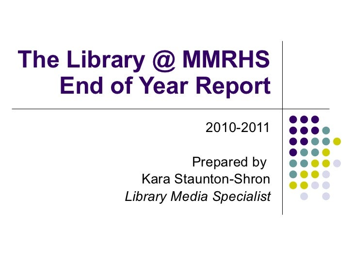 The Library @ MMRHS End of Year Report 2010-2011 Prepared by  Kara Staunton-Shron Library Media Specialist