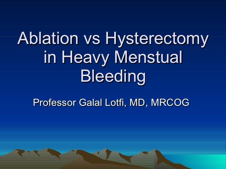 Ablation vs Hysterectomy in Heavy Menstual Bleeding Professor Galal Lotfi, MD, MRCOG