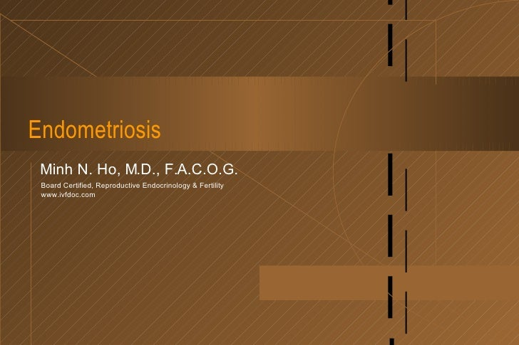Endometriosis Minh N. Ho, M.D., F.A.C.O.G. Board Certified, Reproductive Endocrinology & Fertility www.ivfdoc.com