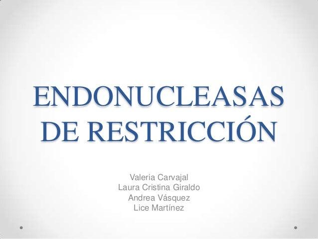 ENDONUCLEASAS DE RESTRICCIÓN Valeria Carvajal Laura Cristina Giraldo Andrea Vásquez Lice Martínez