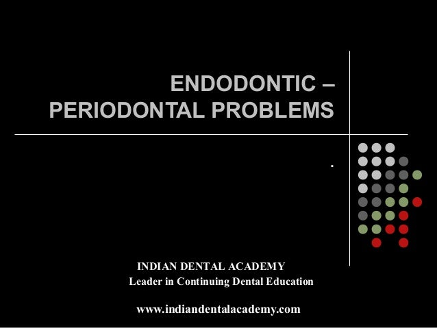 ENDODONTIC –PERIODONTAL PROBLEMS                                             .      INDIAN DENTAL ACADEMY     Leader in Co...