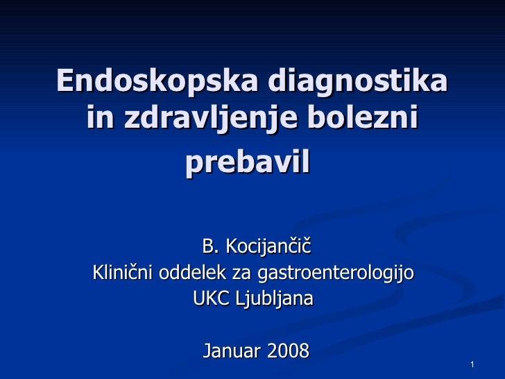 Endoskopska diagnostika in zdravljenje bolezni prebavil   B. Kocijančič Klinični oddelek za gastroenterologijo  UKC Ljublj...