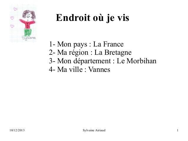 Endroit où je vis 1- Mon pays : La France 2- Ma région : La Bretagne 3- Mon département : Le Morbihan 4- Ma ville : Vannes...