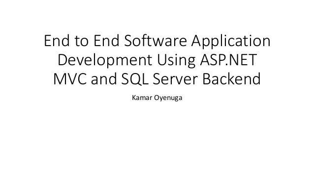 End to End Software Application Development Using ASP.NET MVC and SQL Server Backend Kamar Oyenuga