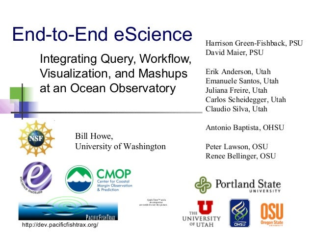 End-to-End eScience Integrating Query, Workflow, Visualization, and Mashups at an Ocean Observatory Bill Howe, University ...
