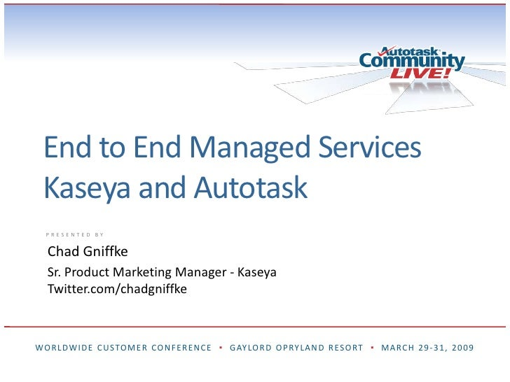 End to End Managed ServicesKaseya and Autotask<br />Chad Gniffke<br />Sr. Product Marketing Manager - Kaseya<br />Twitter....
