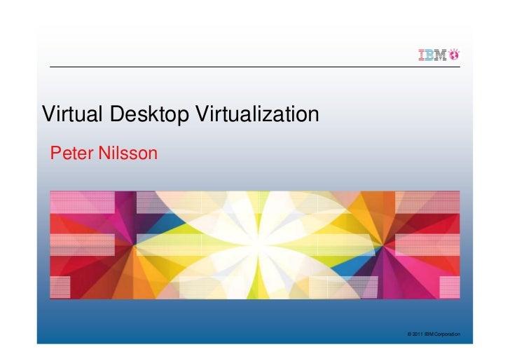Virtual Desktop VirtualizationPeter Nilsson                                 © 2011 IBM Corporation