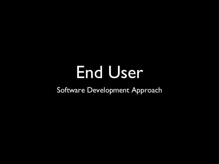 End User <ul><li>Software Development Approach </li></ul>