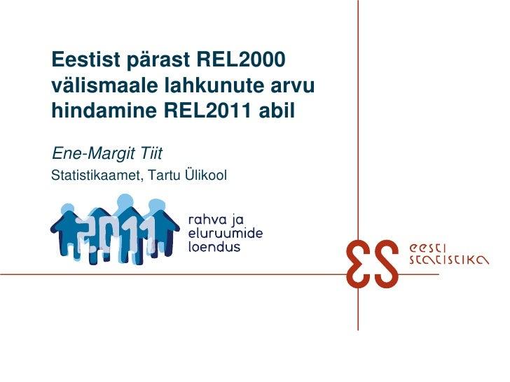 Eestist pärast REL2000 välismaale lahkunute arvu hindamine REL2011 abil<br />Ene-Margit Tiit <br />Statistikaamet, Tartu Ü...