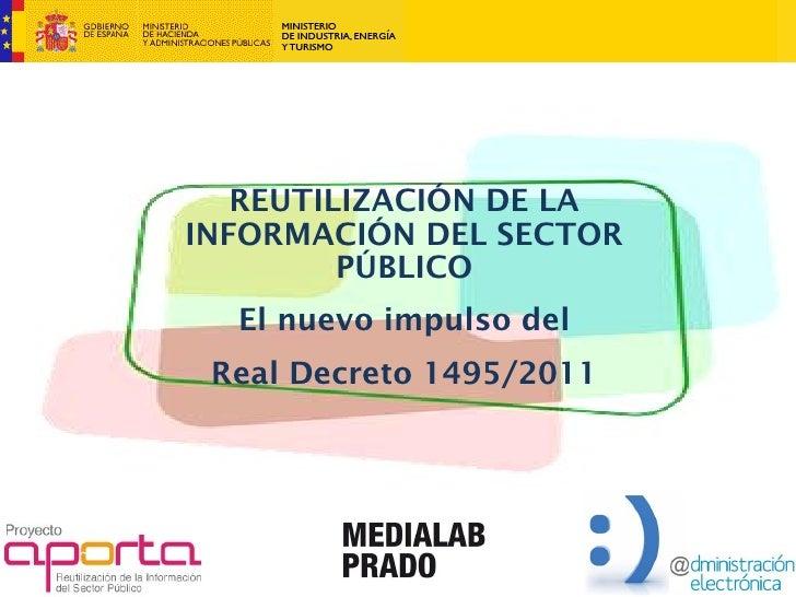 REUTILIZACIÓN DE LAINFORMACIÓN DEL SECTOR         PÚBLICO  El nuevo impulso del Real Decreto 1495/2011