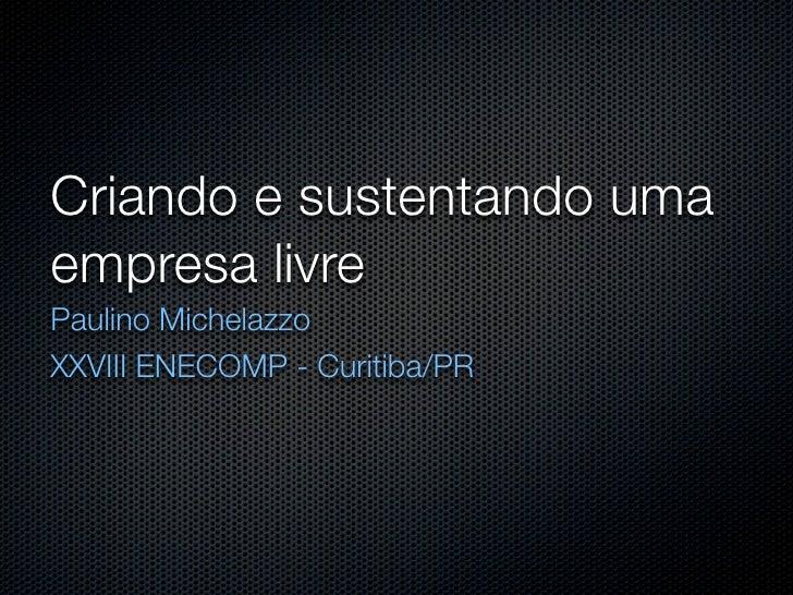 Criando e sustentando uma empresa livre Paulino Michelazzo XXVIII ENECOMP - Curitiba/PR